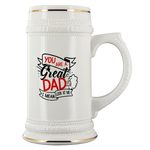 You Are A Great Dad I Mean Look At Me Beer Stein Drinkware - Nichefamily.com