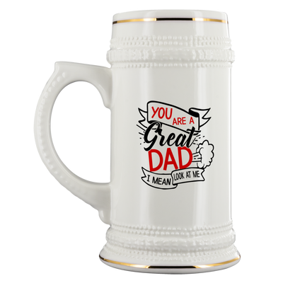 You Are A Great Dad I Mean Look At Me Beer Stein
