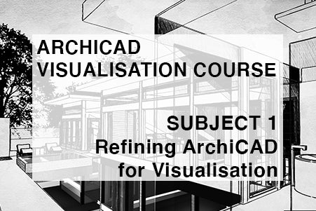 Visualisation Course - Subject 1 - Refining ArchiCAD for Visualisation