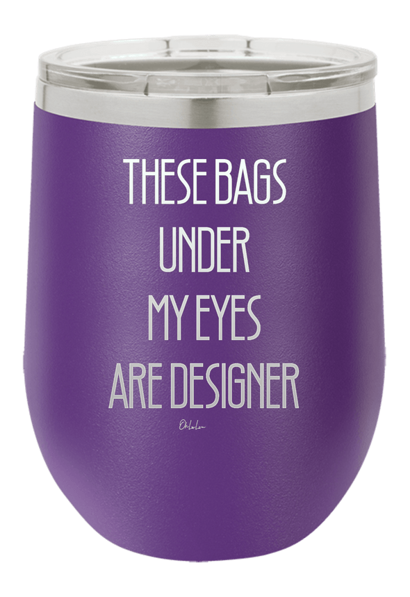 These Bags Under My Eyes Are Designer Wine Tumbler
