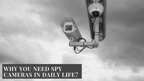 Why You Need Spy Cameras In Daily Life?