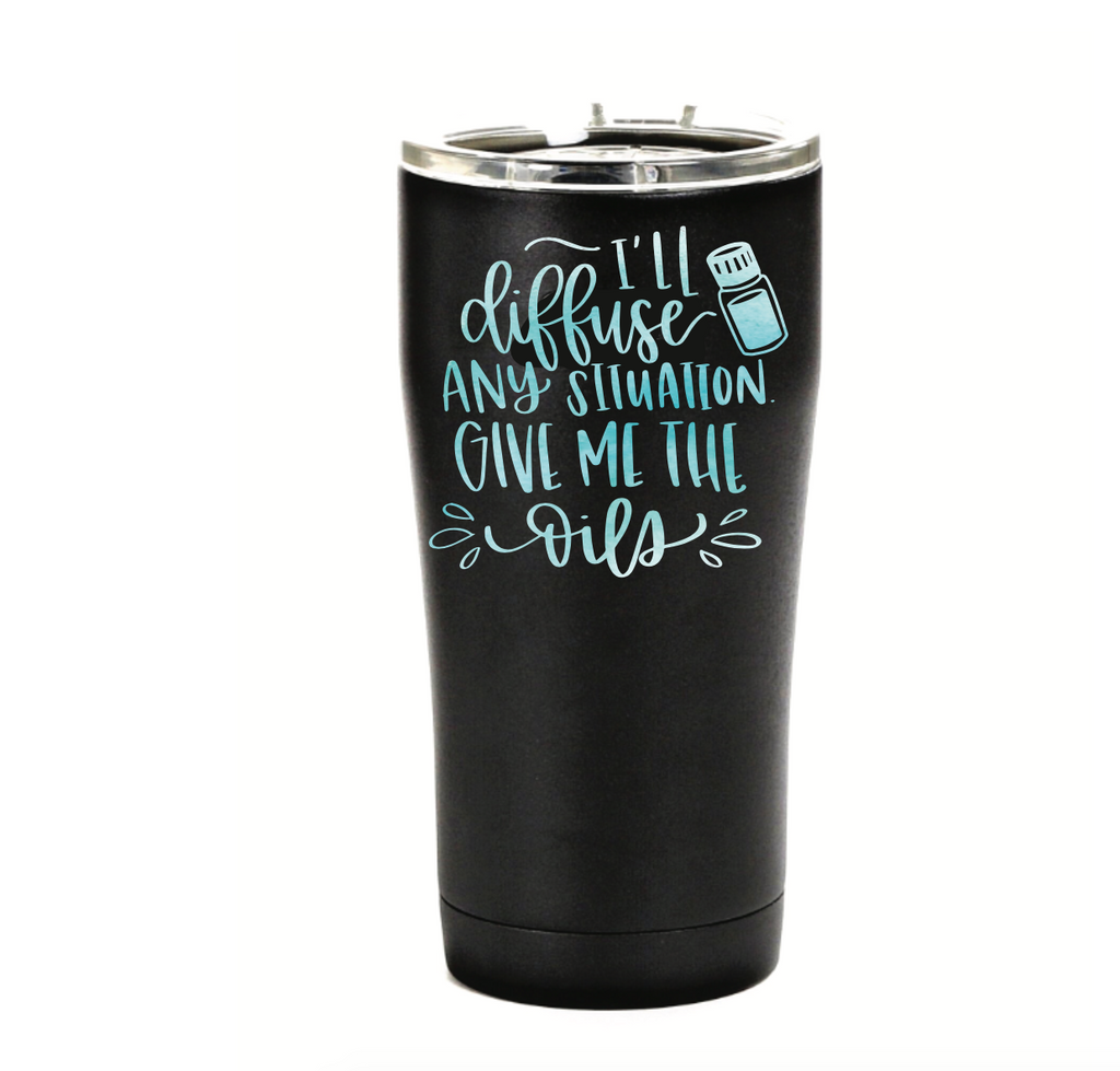 I'll Diffuse Any Situation.  Give Me the Oils- Printed SIC Tumbler