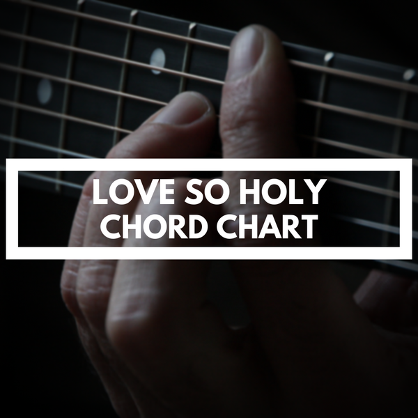 LOVE SO HOLY (CHORD CHART)