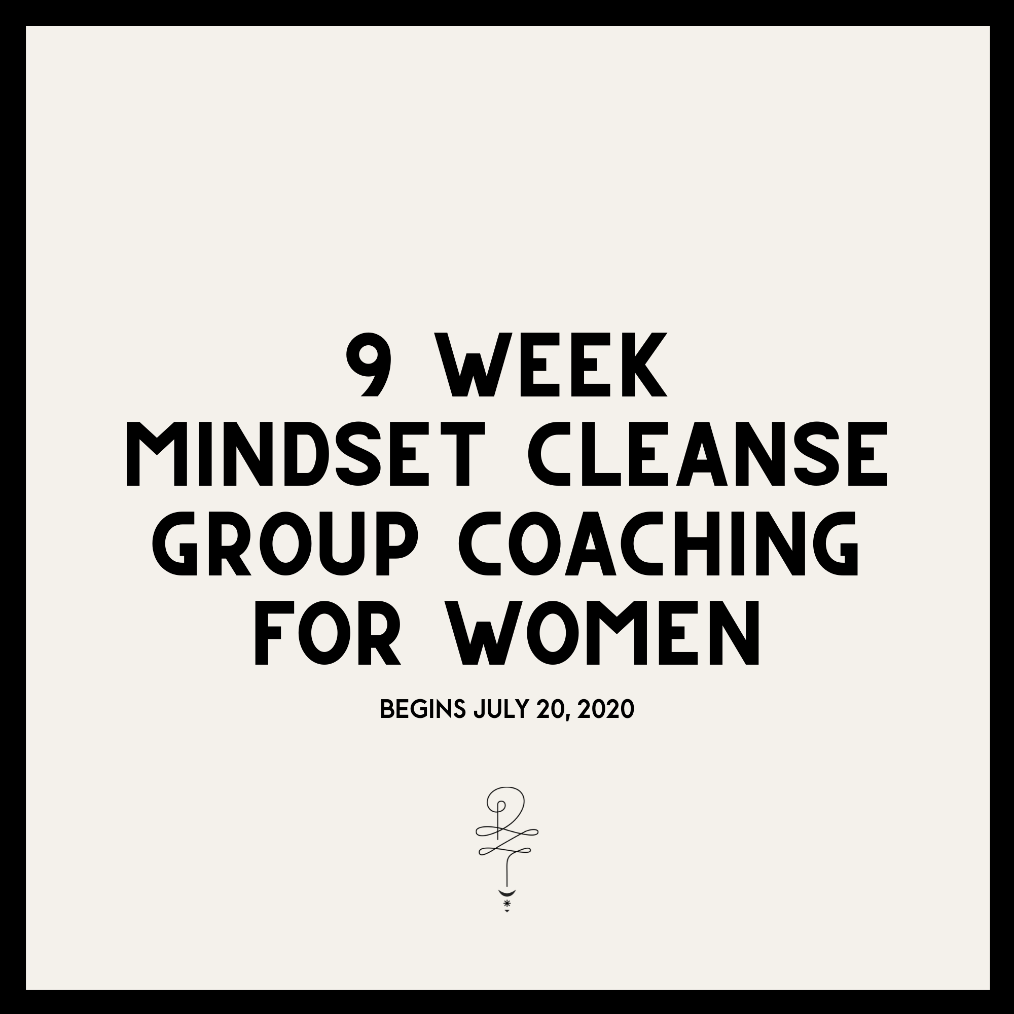 9 WEEK MINDSET CLEANSE | GROUP COACHING FOR WOMEN | BEGINS JULY 20, 2020