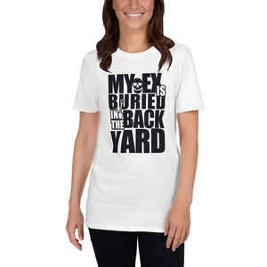 Short-Sleeve Unisex T-Shirt - My Ex is Buried in the Back Yard - Better Buy Now