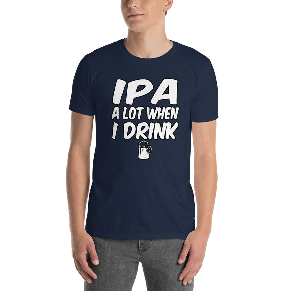 Short-Sleeve Unisex T-Shirt - IPA A Lot When I Drink - Better Buy Now