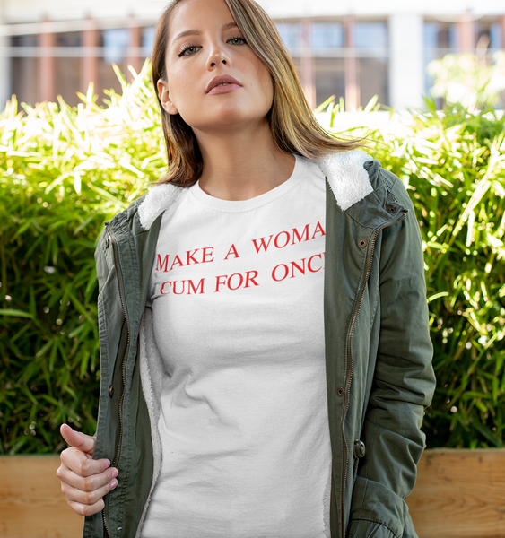 Make A Woman Cum For Once T-Shirt - OniTakai