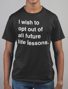 I Wish To Opt Out Of All Future Life Lessons T-Shirt - OniTakai