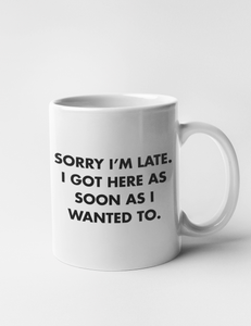 Sorry I'm Late I Got Here As Soon As I Wanted To | Classic Mug