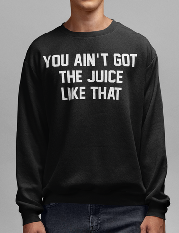 You Ain't Got The Juice Like That | Crewneck Sweatshirt