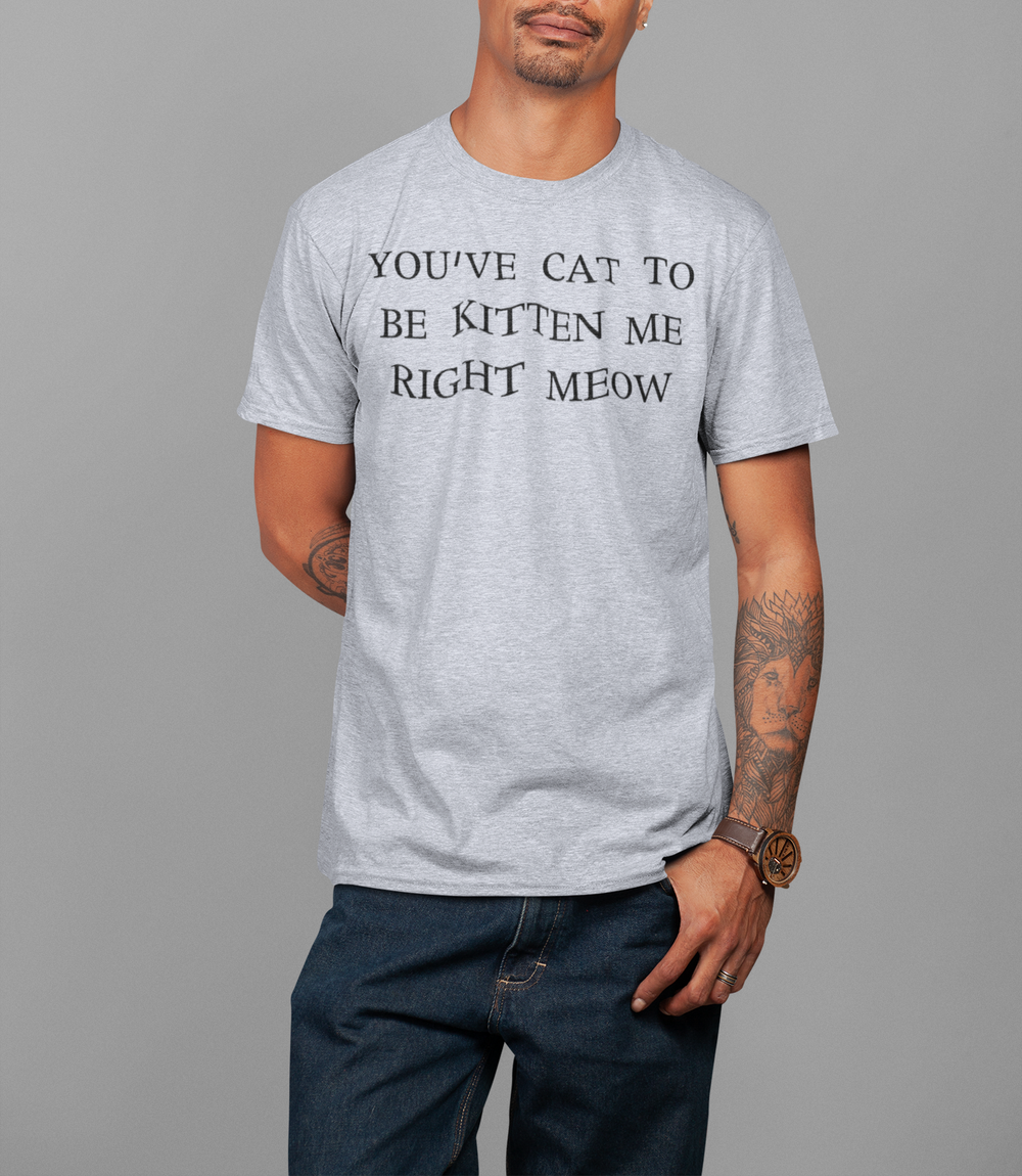 You've Cat To Be Kitten Me Right Meow T-Shirt - OniTakai