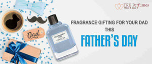 FRAGRANCE GIFTING FOR YOUR DAD THIS FATHER's DAY