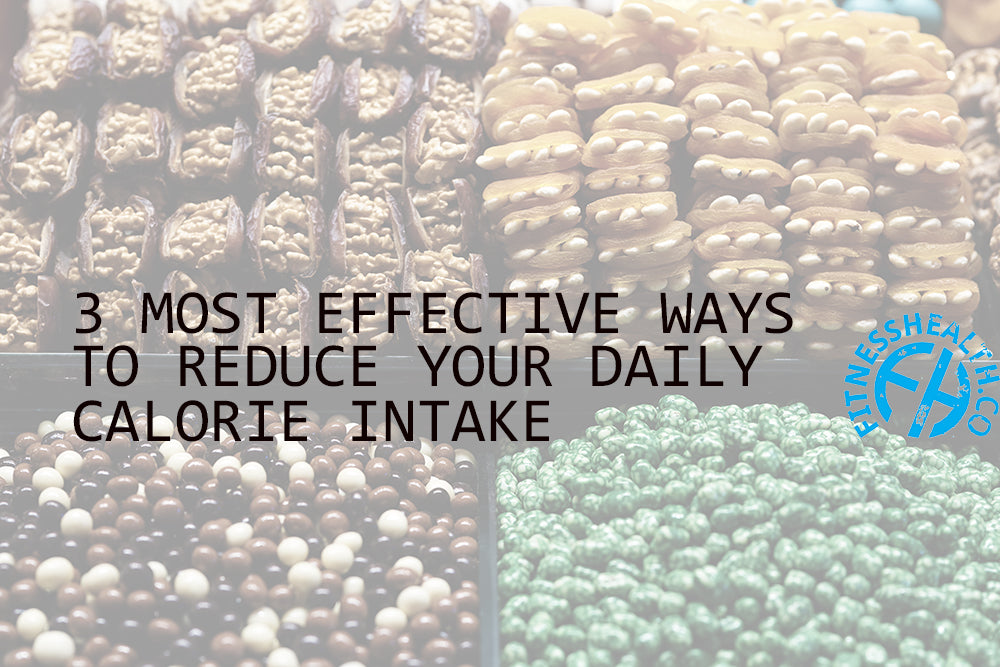 3 MOST EFFECTIVE WAYS TO REDUCE YOUR DAILY CALORIE INTAKE