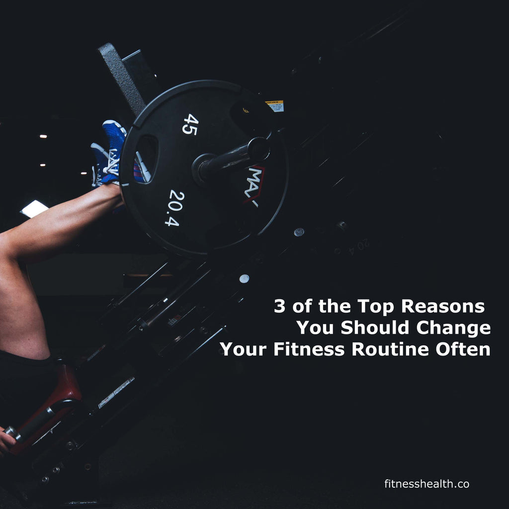 3 of the Top Reasons You Should Change Your Fitness Routine Often