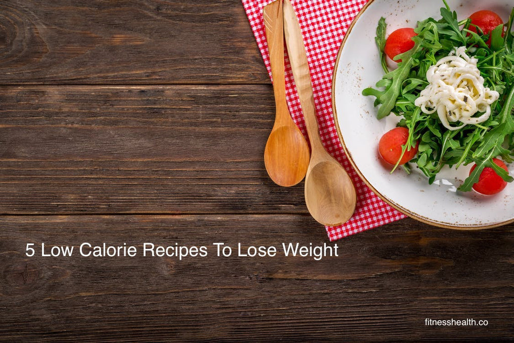 5 Low Calorie Recipes To Lose Weight