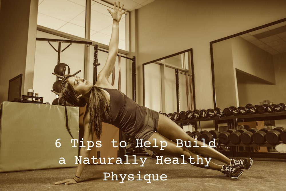 6 Tips to Help Build a Naturally Healthy Physique
