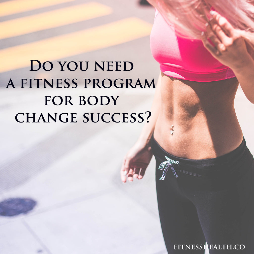 Do you need a fitness program for body change success?