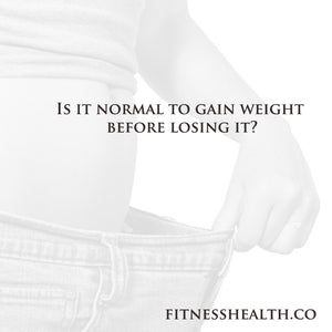 Is it normal to gain weight before losing it?