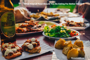 What Kind of Food Should You Be Eating For Better Health?