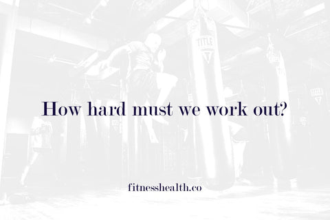 How hard must we work out?