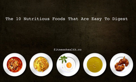 The 10 Nutritious Foods That Are Easy To Digest