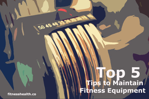 The Top 5 Tips to Maintain Your Fitness Equipment and make them last