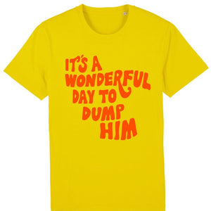 It's Wonderful Day To Dump Him - T Shirt