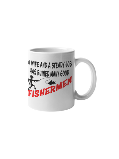 A Wife And A Steady Job Has Ruined Many Good Fishermen Coffee Mug