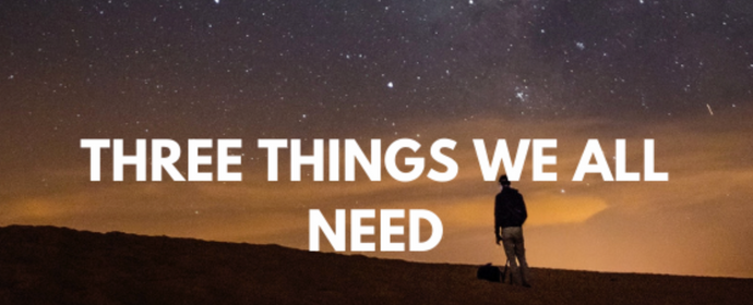 THREE THINGS WE ALL NEED