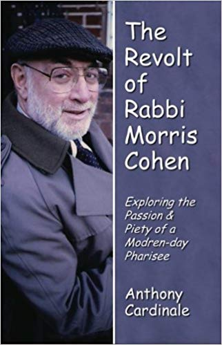 The Revolt of Rabbi Morris Cohen: Exploring the Passion & Piety of a Modern-day Pharisee by Anthony Cardinale