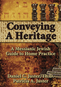Conveying Our Heritage, A Messianic Jewish Guide to Home Practice by Daneil C. Juster, ThD and Patricia A. Juster