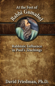 At the Feet of Rabbi Gamaliel: Rabbinic Influence in Paul's Teachings by David Friedman, Ph.D.
