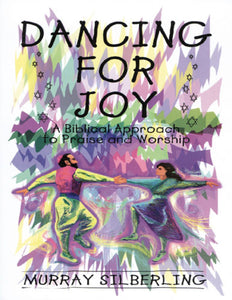 Dancing For Joy: A Biblical Approach to Praise & Worship by Murray Silberling