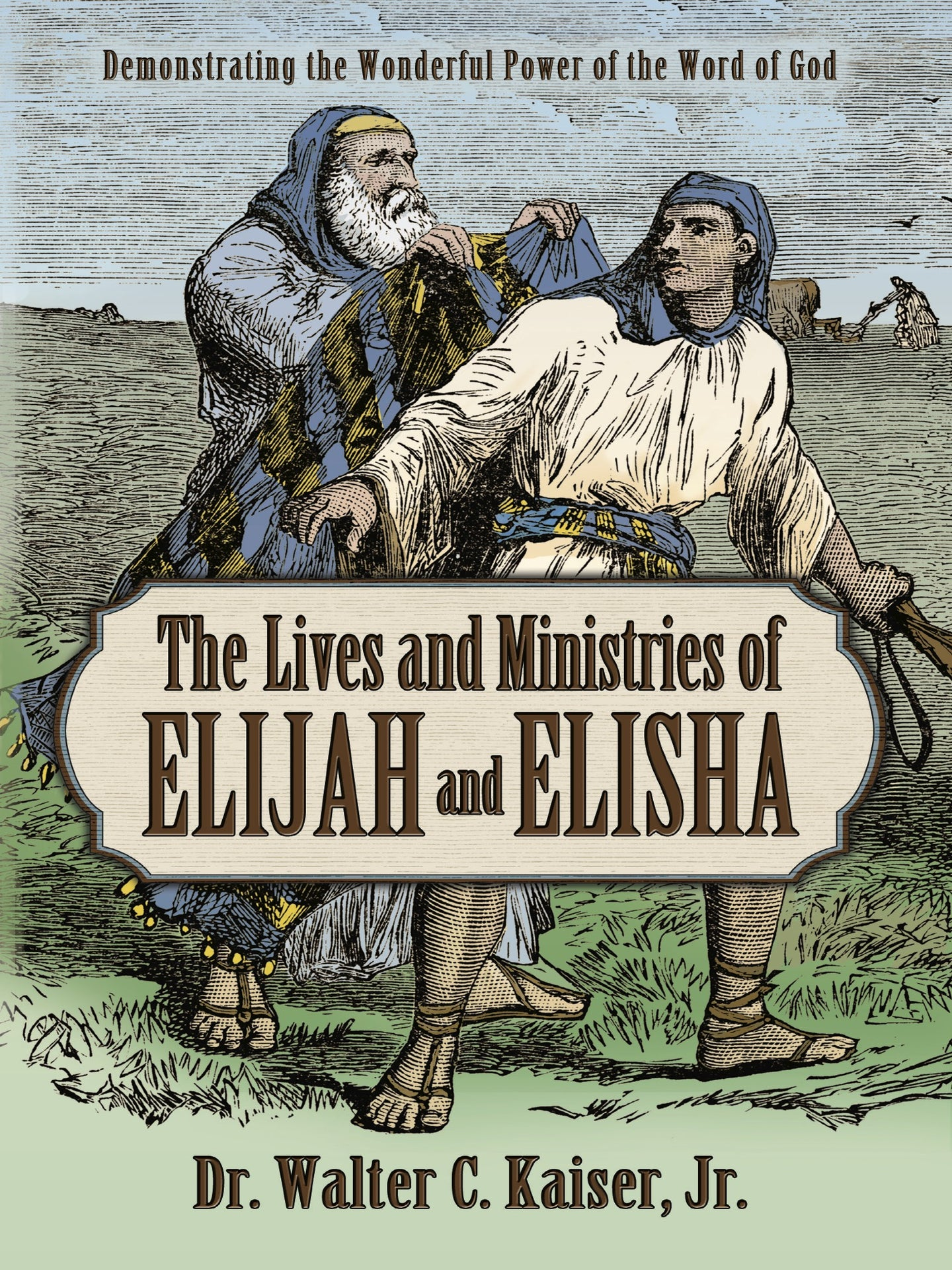 The Lives and Ministries of Elijah and Elisha by Dr. Walter C. Kaiser, Jr.