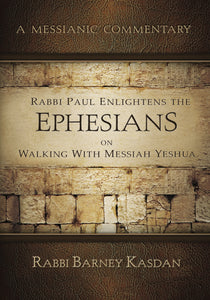A Messianic Commentary: Rabbi Paul Enlightens the Ephesians on Walking with Messiah Yeshua by Rabbi Barney Kasdan