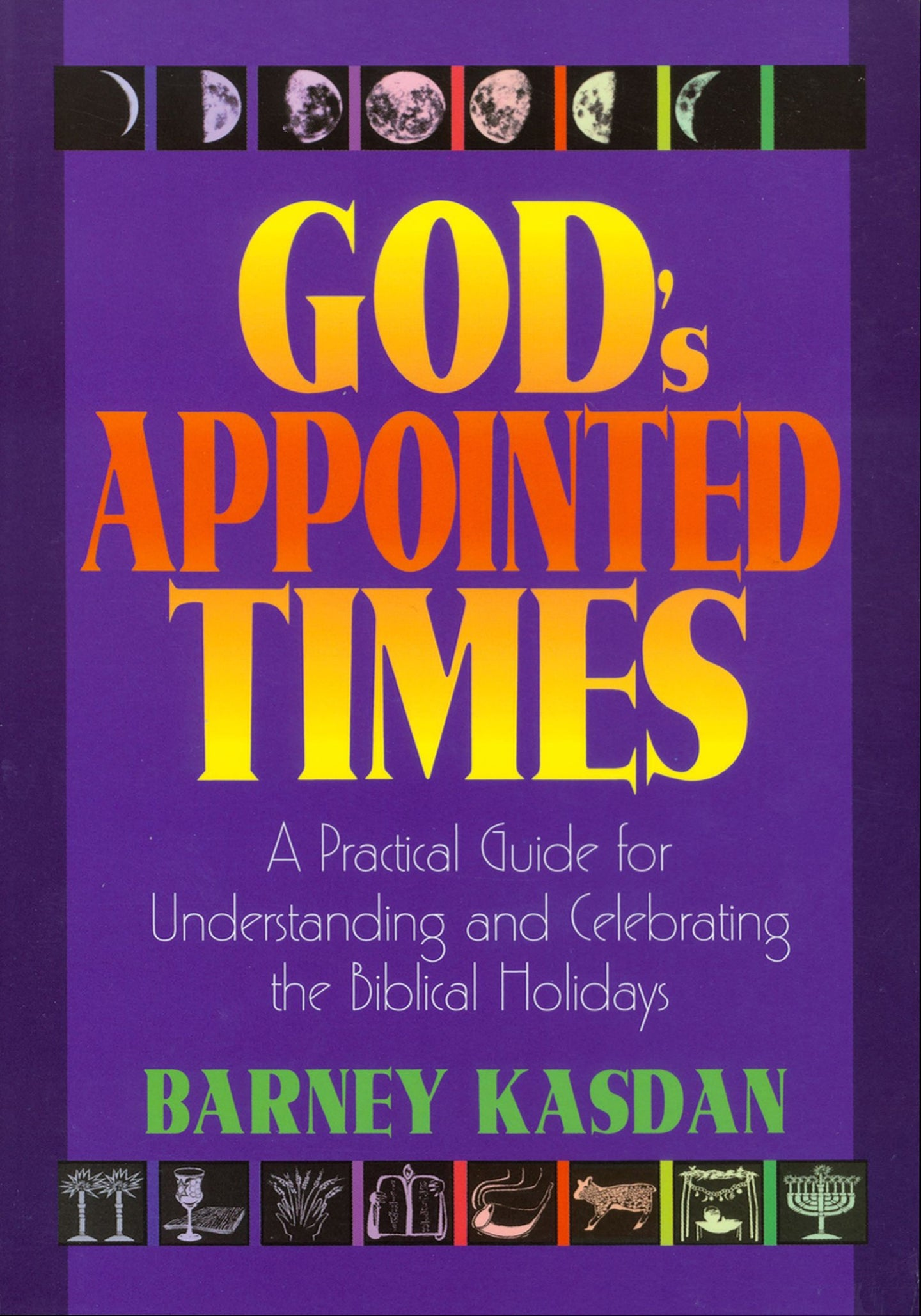God's Appointed Times: A Practical Guide for Understanding and Celebrating the Biblical Holidays by Barney Kasdan