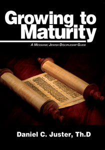 Growing to Maturity: A Messianic Jewish Discipleship Guide by Daniel C. Juster, ThD