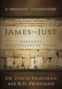 A Messianic Commentary James the Just Presents Application of Torah by Dr. David Freidman & B.D. Friedman
