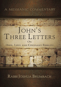 A Messianic Commentary John's Three Letters On Hope, Love and Covenant Fidelity by Rabbi Joshua Brumbach
