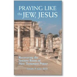 Praying Like the Jew, Jesus: Recovering the Ancient Roots of the New Testament Prayer by Dr. Timothy Paul Jones