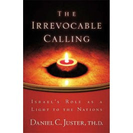 The Irrevocable Calling: Israe's Role as a Light to the Nations by Daniel C. Juster, ThD
