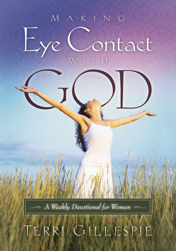 Making Eye Contact With God: A Weekly Devotional for Women by Terri Gillespie