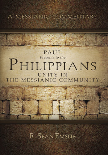 A Messianic Commentary: Paul Presents to the Philippians Unity In The Messianic Community by R. Sean Emslie