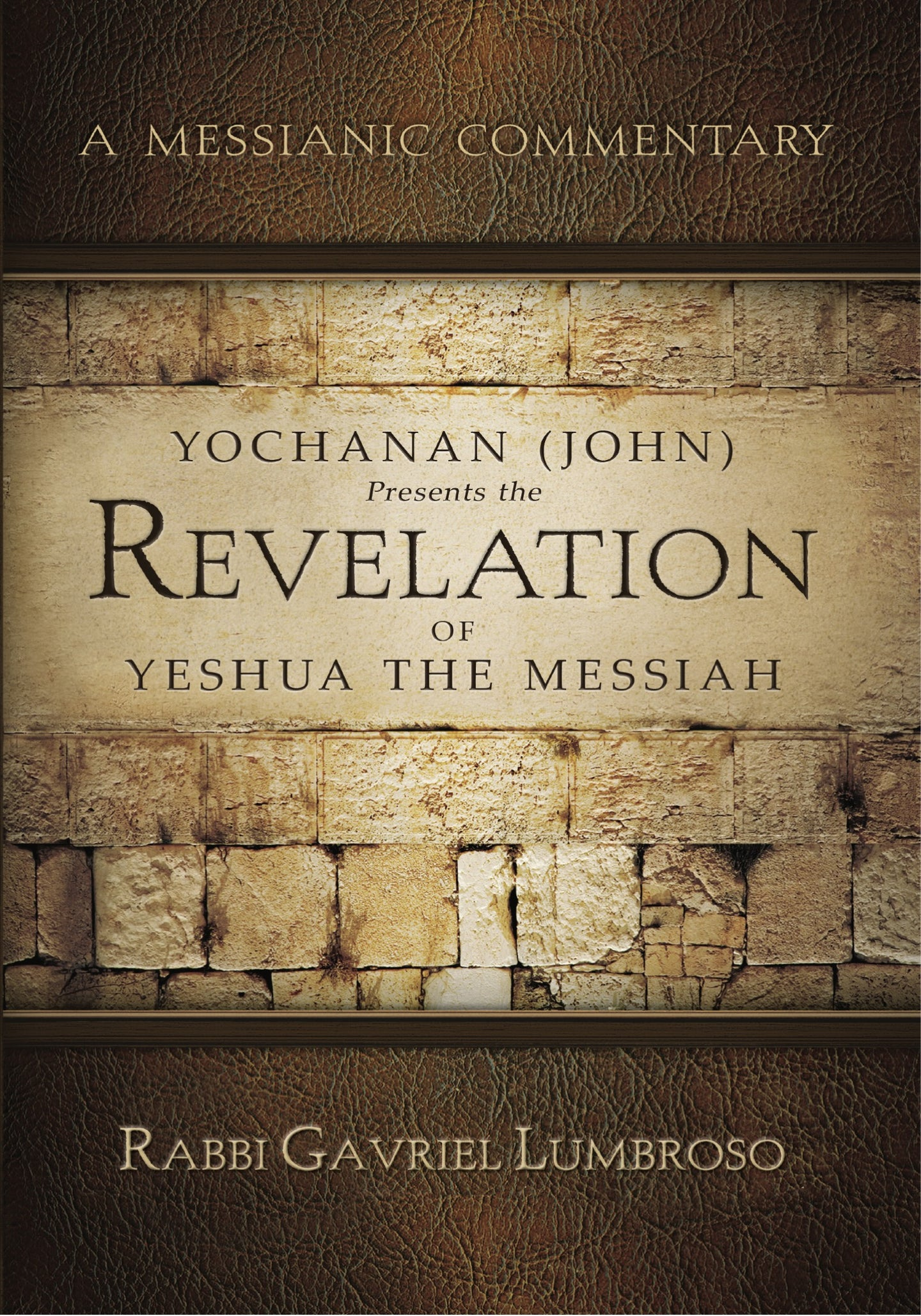 A Messianic Commentary: Yochanan (John) Presents the Revelation of Yeshua the Messiah - by Rabbi Gavriel Lumbroso