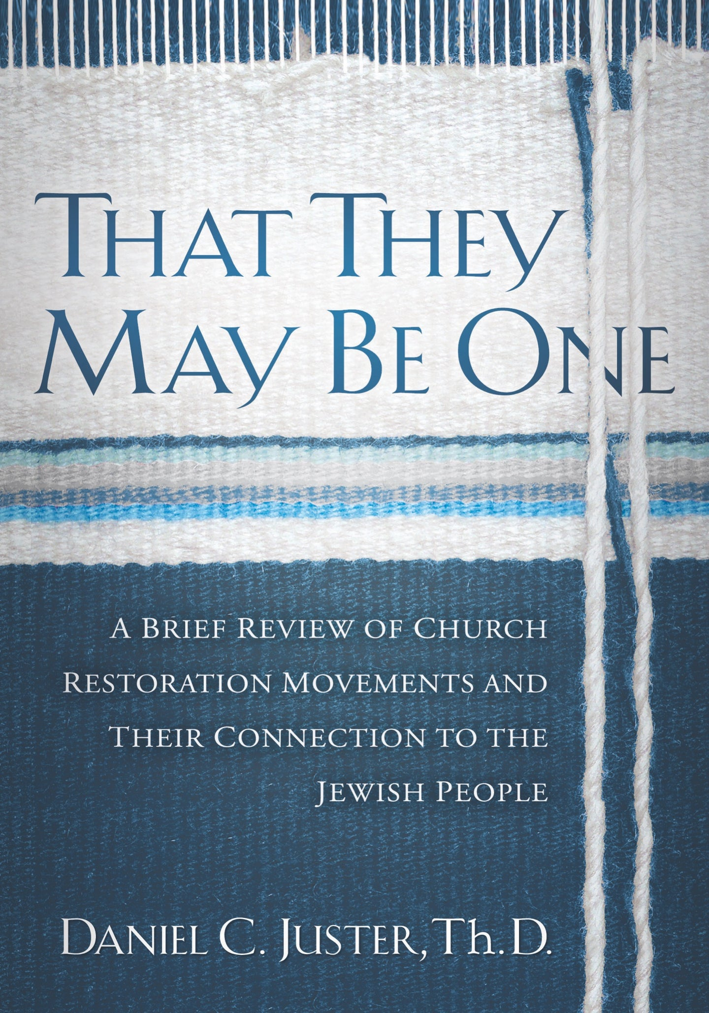 That They May be One: A Brief Review of Church Restoration Movements and Their Connection to the jewish People by Daniel C. Juster, ThD