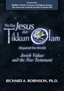 The Day Jesus did Tikkun Olam (Repaired the World) Jewish Values and the New Testament by Richard A. Robinson, Ph.D.