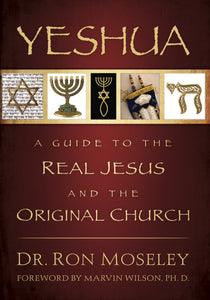 Yeshua: A Guide to the Real Jesus and the Original Church by Dr. Ron Moseley