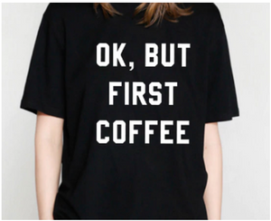 """OK BUT FIRST COFFEE"""