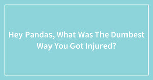 Hey Pandas, What Was The Dumbest Way You Got Injured?