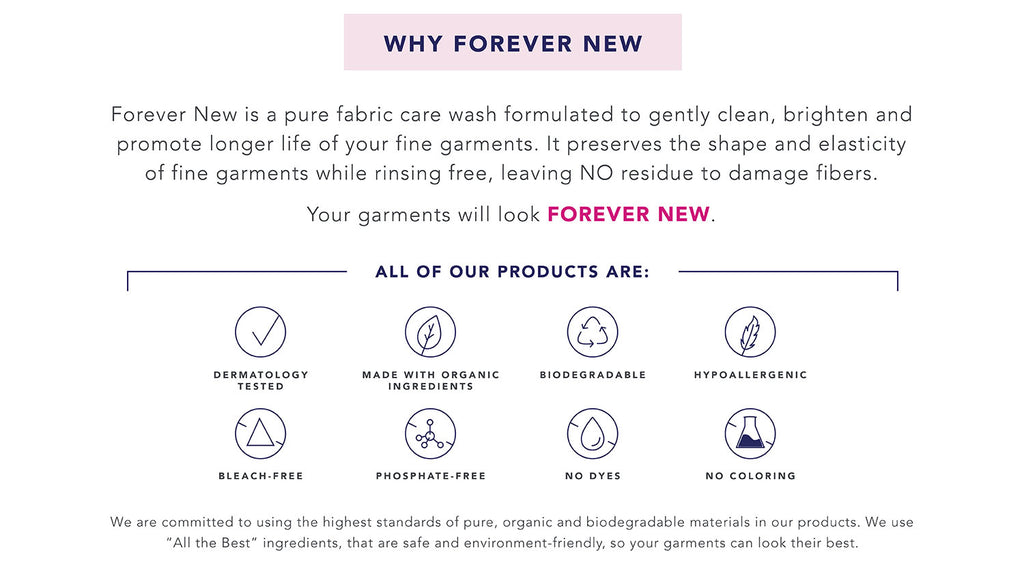 Why Forever New, Forever New is a pure fabric wash formulated to clean, brighten and promote longer life of your fine garments, Hypoallergenic, Biodegradable, Dermatology Tested